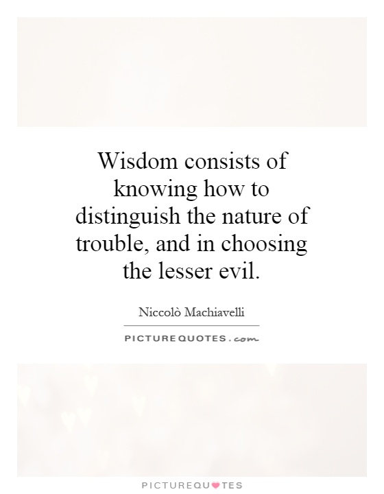 Wisdom consists of knowing how to distinguish the nature of trouble, and in choosing the lesser evil Picture Quote #1