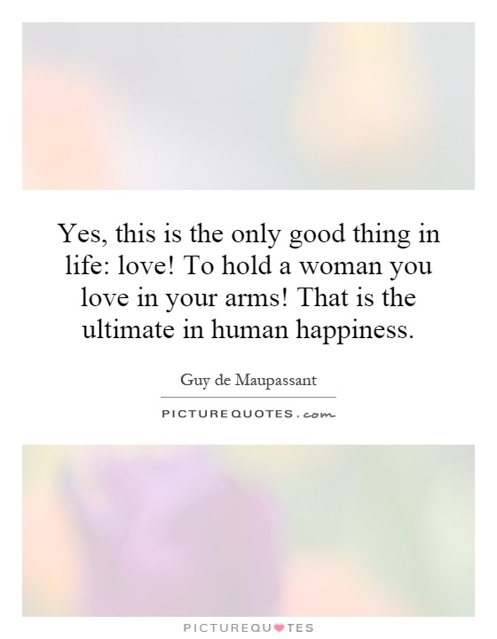 Yes, this is the only good thing in life: love! To hold a woman you love in your arms! That is the ultimate in human happiness Picture Quote #1