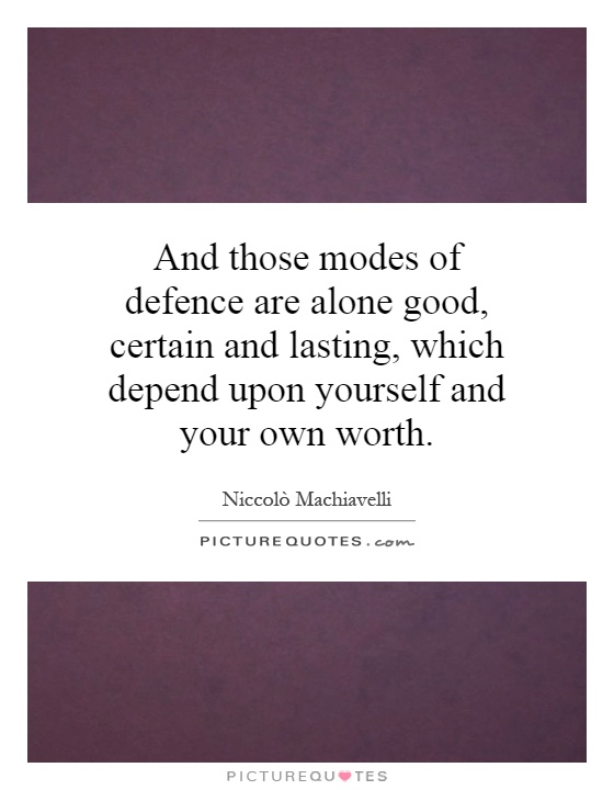 And those modes of defence are alone good, certain and lasting, which depend upon yourself and your own worth Picture Quote #1