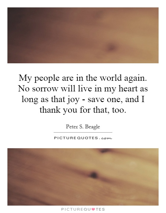 My people are in the world again. No sorrow will live in my heart as long as that joy - save one, and I thank you for that, too Picture Quote #1