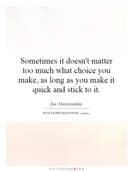 Sometimes it doesn't matter too much what choice you make, as long as you make it quick and stick to it Picture Quote #1
