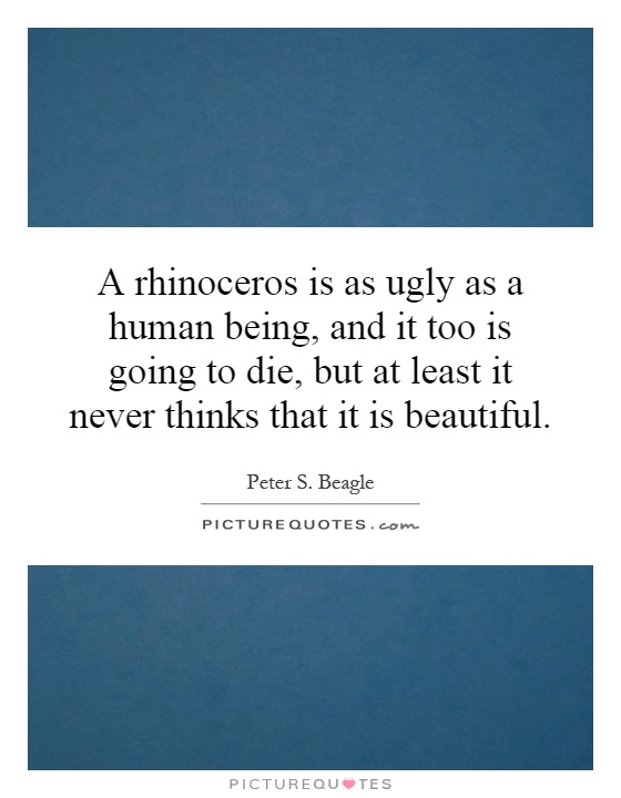 A rhinoceros is as ugly as a human being, and it too is going to die, but at least it never thinks that it is beautiful Picture Quote #1