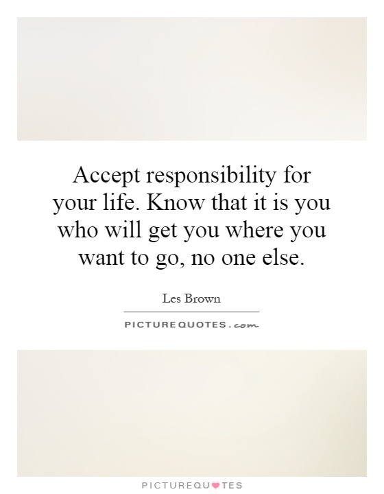 Accept responsibility for your life. Know that it is you who will get you where you want to go, no one else Picture Quote #1