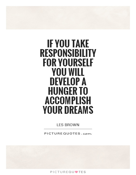 If you take responsibility for yourself you will develop a hunger to accomplish your dreams Picture Quote #1