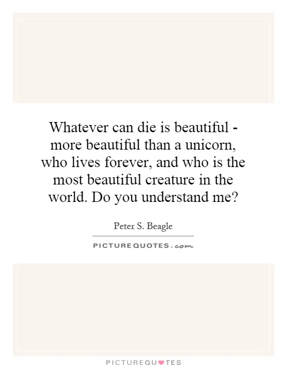 Whatever can die is beautiful - more beautiful than a unicorn, who lives forever, and who is the most beautiful creature in the world. Do you understand me? Picture Quote #1