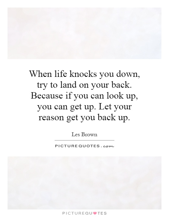 When life knocks you down, try to land on your back. Because if you can look up, you can get up. Let your reason get you back up Picture Quote #1