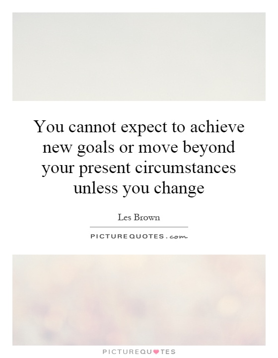 You cannot expect to achieve new goals or move beyond your present circumstances unless you change Picture Quote #1