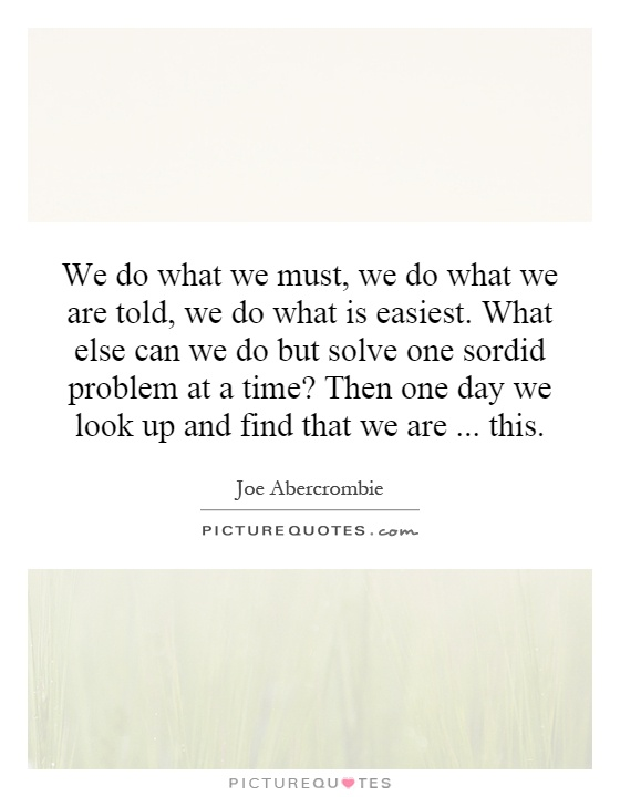 We do what we must, we do what we are told, we do what is easiest. What else can we do but solve one sordid problem at a time? Then one day we look up and find that we are... this Picture Quote #1