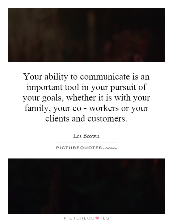 Your ability to communicate is an important tool in your pursuit of your goals, whether it is with your family, your co - workers or your clients and customers Picture Quote #1