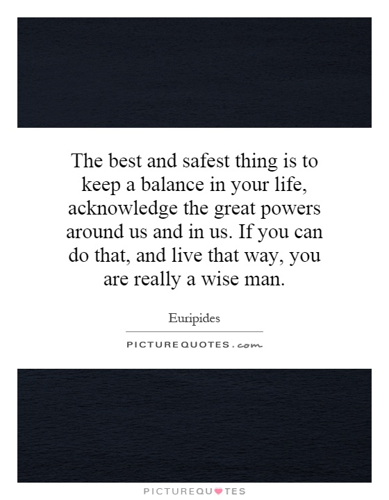 The best and safest thing is to keep a balance in your life, acknowledge the great powers around us and in us. If you can do that, and live that way, you are really a wise man Picture Quote #1