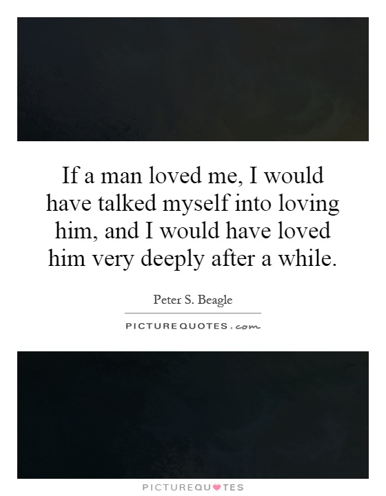 If a man loved me, I would have talked myself into loving him, and I would have loved him very deeply after a while Picture Quote #1
