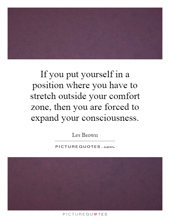 If you put yourself in a position where you have to stretch outside your comfort zone, then you are forced to expand your consciousness Picture Quote #1