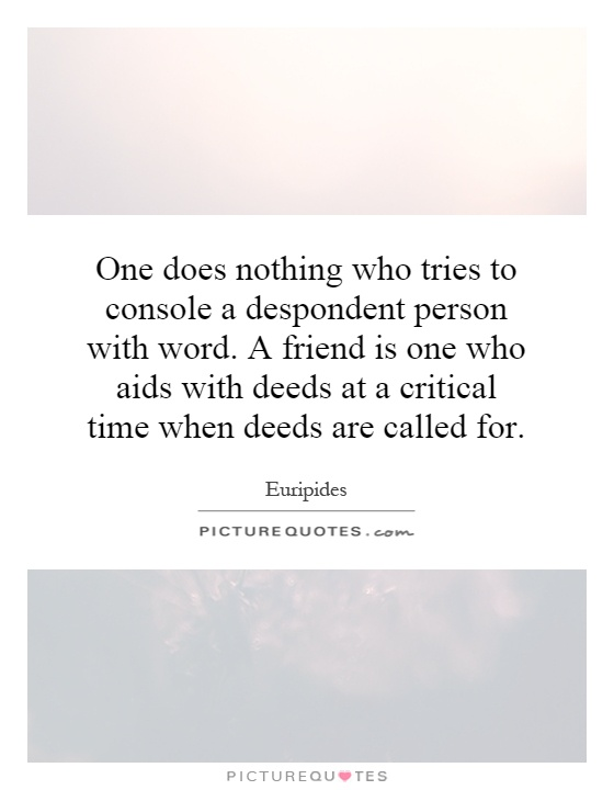 One does nothing who tries to console a despondent person with word. A friend is one who aids with deeds at a critical time when deeds are called for Picture Quote #1