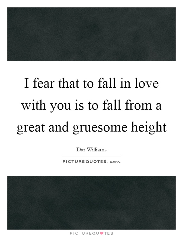 I fear that to fall in love with you is to fall from a great and gruesome height Picture Quote #1