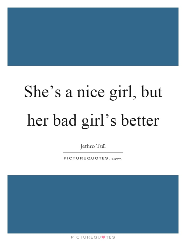 She's a nice girl, but her bad girl's better Picture Quote #1