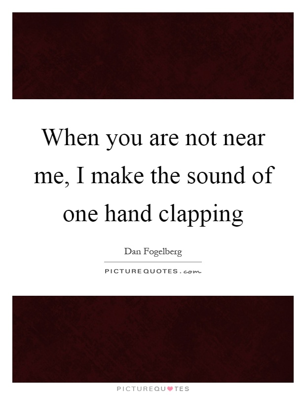 When you are not near me, I make the sound of one hand clapping Picture Quote #1