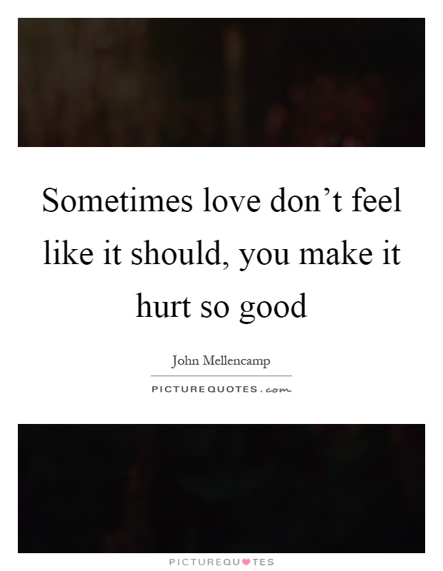 Sometimes love don't feel like it should, you make it hurt so good Picture Quote #1