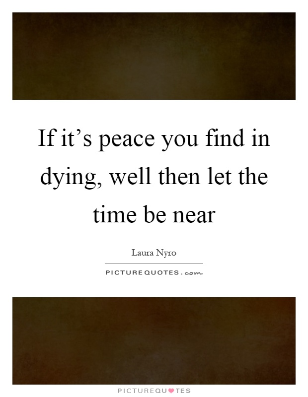 If it's peace you find in dying, well then let the time be near Picture Quote #1