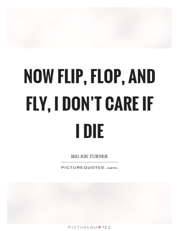 Now flip, flop, and fly, I don't care if I die Picture Quote #1