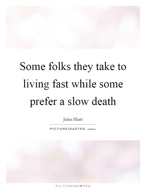 Some folks they take to living fast while some prefer a slow death Picture Quote #1