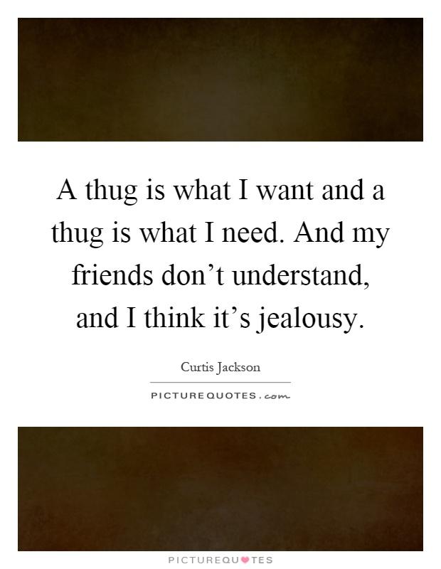 A thug is what I want and a thug is what I need. And my friends don't understand, and I think it's jealousy Picture Quote #1