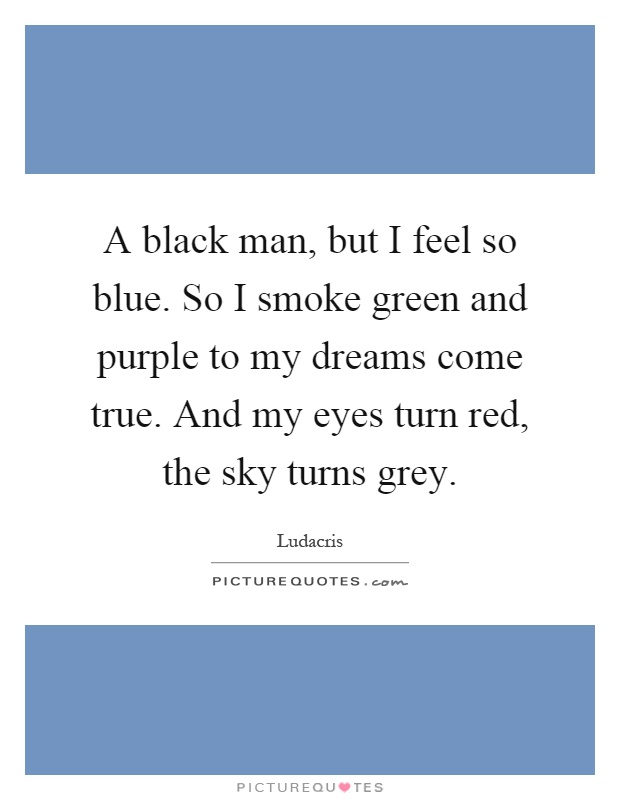 A black man, but I feel so blue. So I smoke green and purple to my dreams come true. And my eyes turn red, the sky turns grey Picture Quote #1