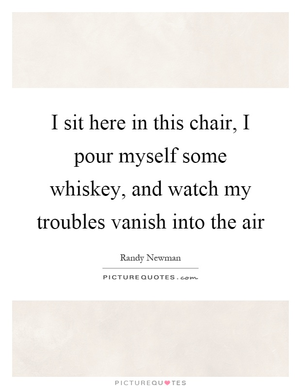 I sit here in this chair, I pour myself some whiskey, and watch my troubles vanish into the air Picture Quote #1