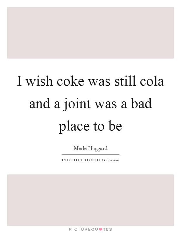 I wish coke was still cola and a joint was a bad place to be Picture Quote #1