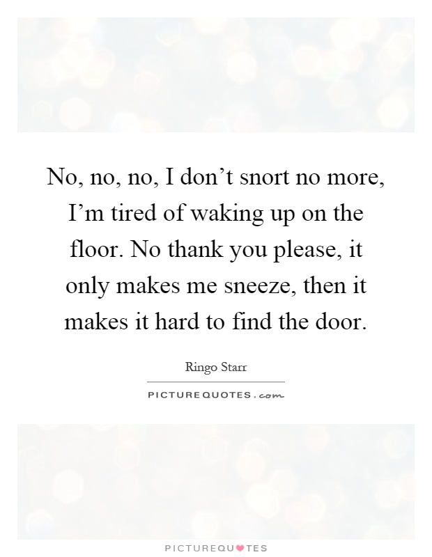 No, no, no, I don't snort no more, I'm tired of waking up on the floor. No thank you please, it only makes me sneeze, then it makes it hard to find the door Picture Quote #1