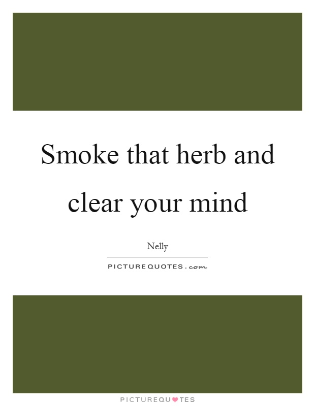 Smoke that herb and clear your mind Picture Quote #1