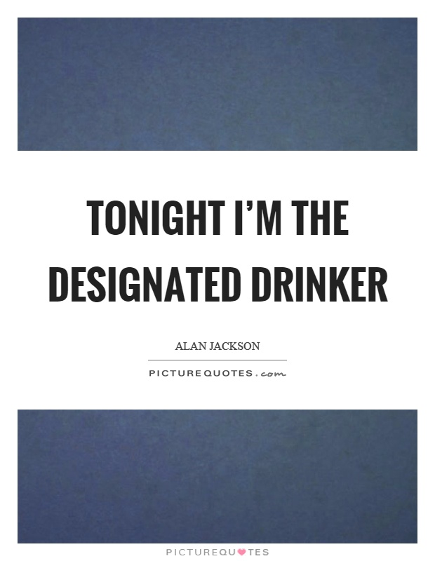 Tonight I'm the designated drinker Picture Quote #1