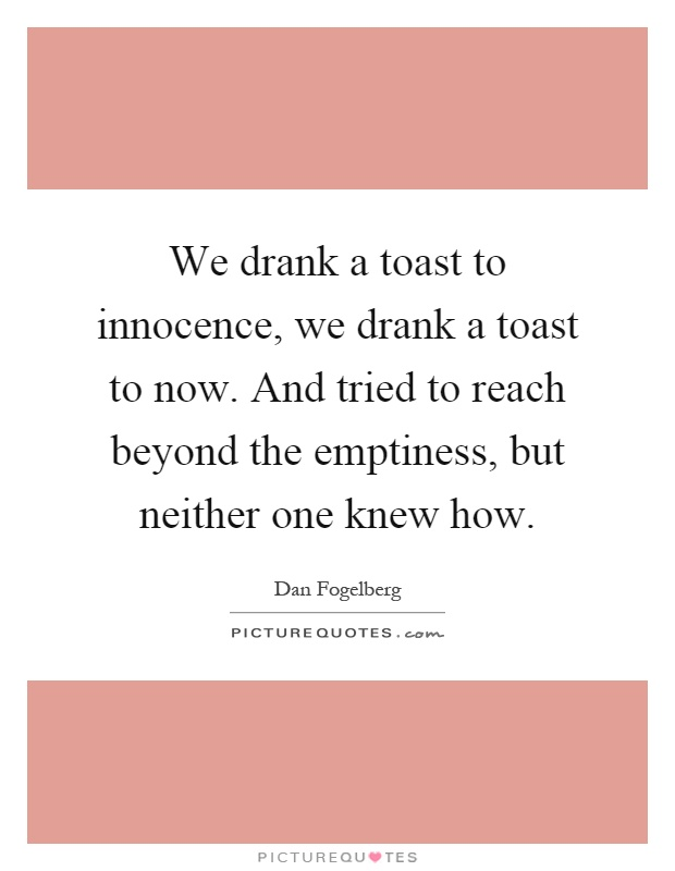 We drank a toast to innocence, we drank a toast to now. And tried to reach beyond the emptiness, but neither one knew how Picture Quote #1