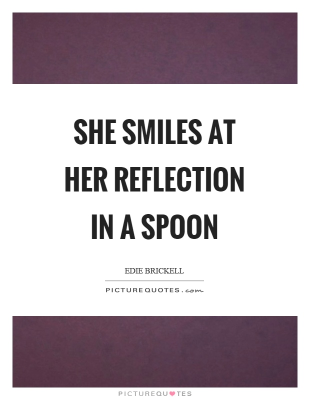 She smiles at her reflection in a spoon Picture Quote #1