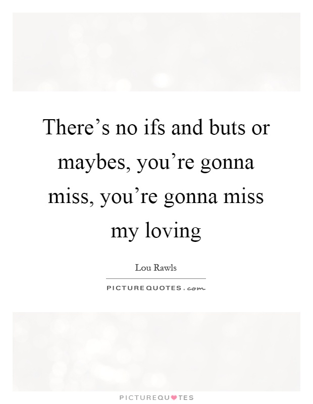 There's no ifs and buts or maybes, you're gonna miss, you're gonna miss my loving Picture Quote #1