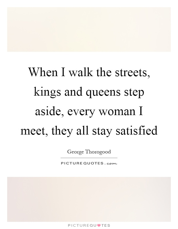 When I walk the streets, kings and queens step aside, every woman I meet, they all stay satisfied Picture Quote #1