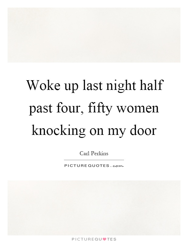 Woke up last night half past four, fifty women knocking on my door Picture Quote #1