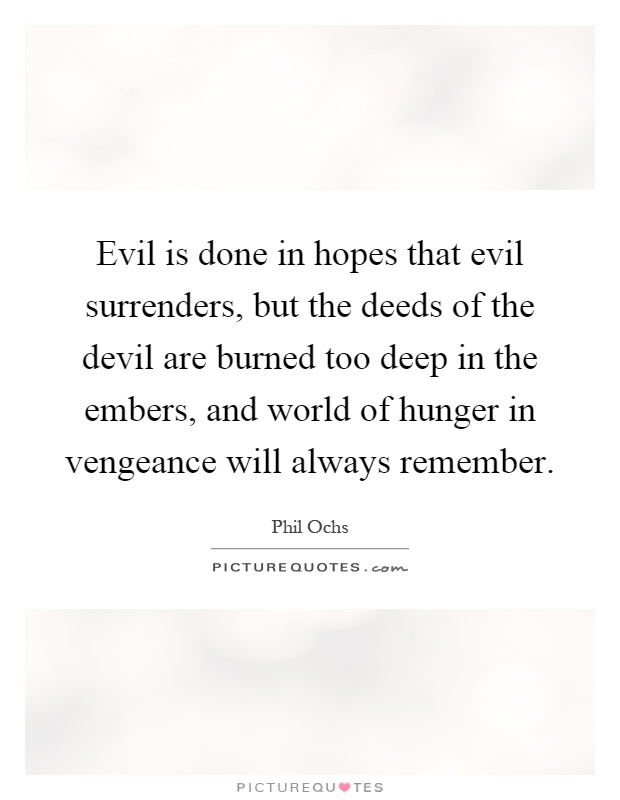 Evil is done in hopes that evil surrenders, but the deeds of the devil are burned too deep in the embers, and world of hunger in vengeance will always remember Picture Quote #1