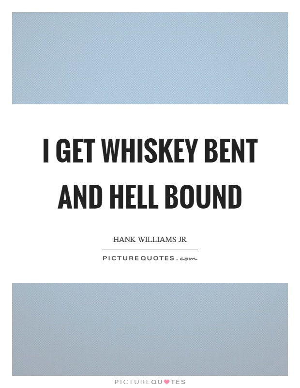 I get whiskey bent and hell bound Picture Quote #1