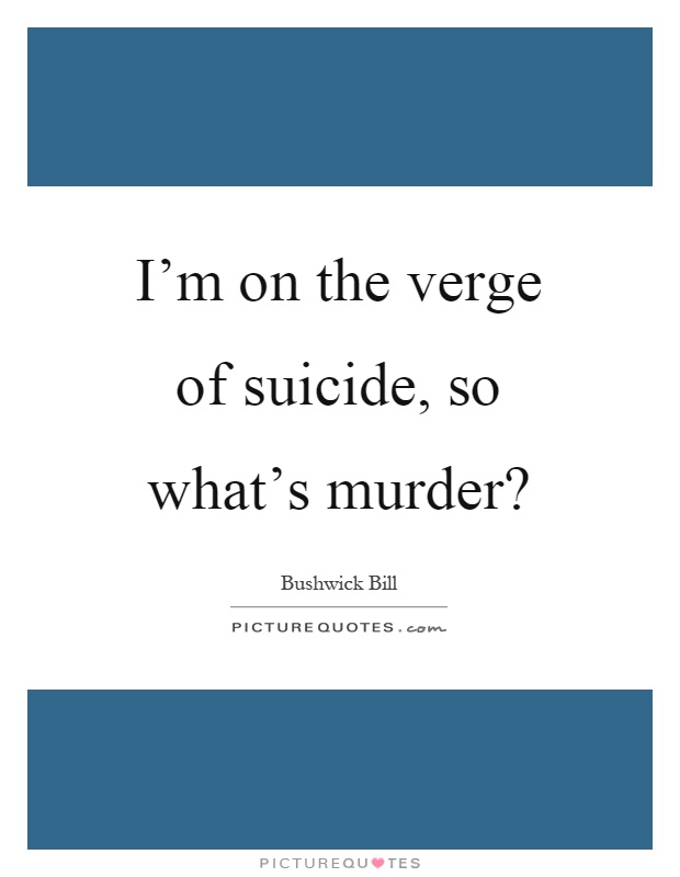 I'm on the verge of suicide, so what's murder? Picture Quote #1