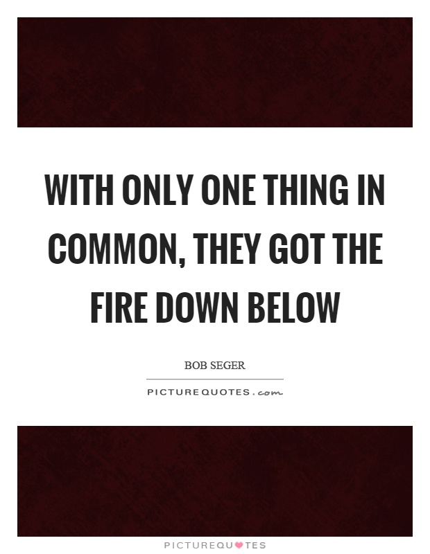 With only one thing in common, they got the fire down below Picture Quote #1