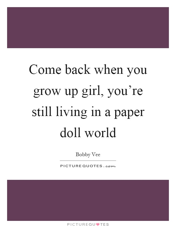 come-back-when-you-grow-up-girl-youre-still-living-in-a-paper-doll-world-quote-1.jpg