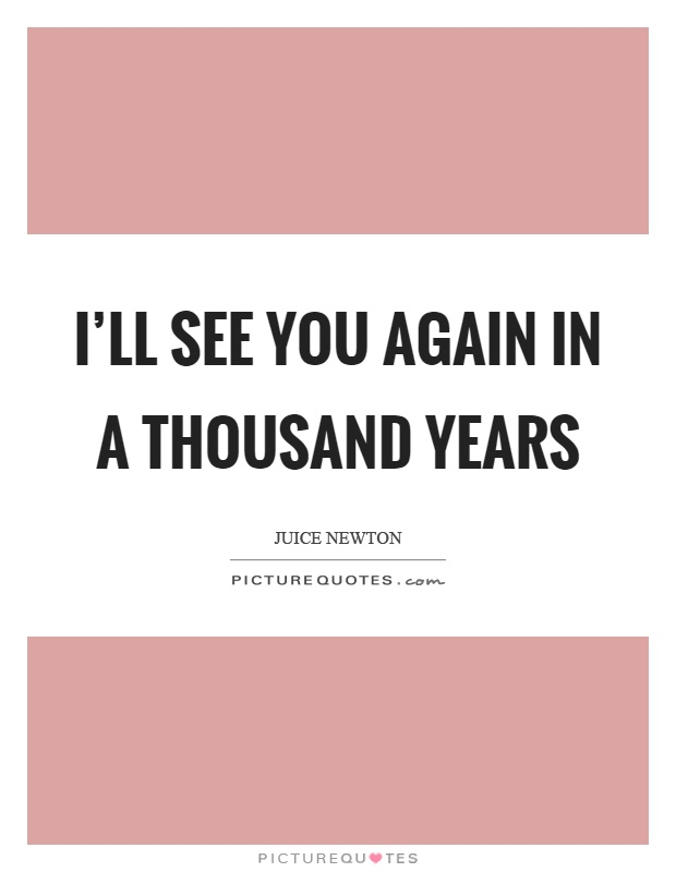 I'll see you again in a thousand years Picture Quote #1