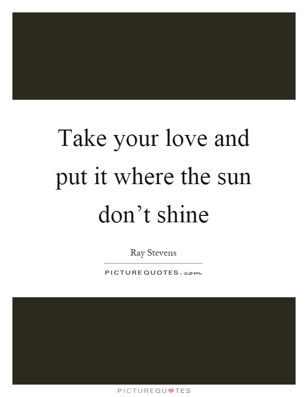 Take your love and put it where the sun don't shine Picture Quote #1