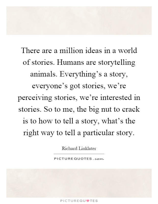 There are a million ideas in a world of stories. Humans are storytelling animals. Everything's a story, everyone's got stories, we're perceiving stories, we're interested in stories. So to me, the big nut to crack is to how to tell a story, what's the right way to tell a particular story Picture Quote #1