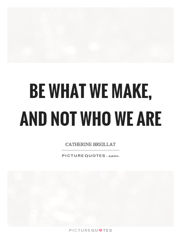 Be what we make, and not who we are Picture Quote #1