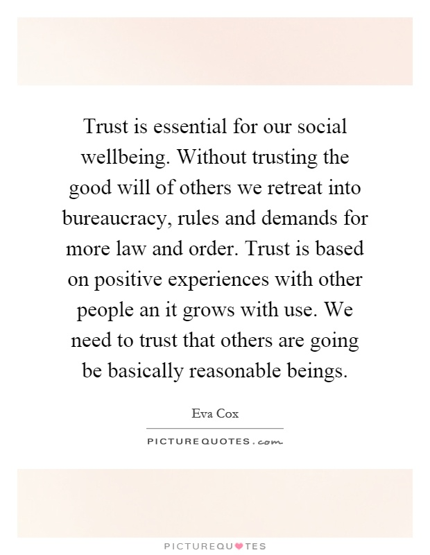Trust is essential for our social wellbeing. Without trusting the good will of others we retreat into bureaucracy, rules and demands for more law and order. Trust is based on positive experiences with other people an it grows with use. We need to trust that others are going be basically reasonable beings Picture Quote #1