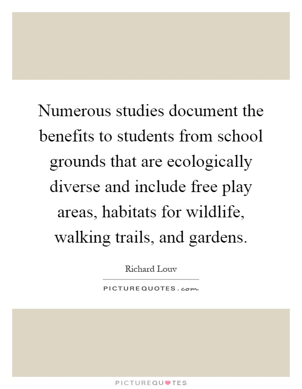 Numerous studies document the benefits to students from school grounds that are ecologically diverse and include free play areas, habitats for wildlife, walking trails, and gardens Picture Quote #1