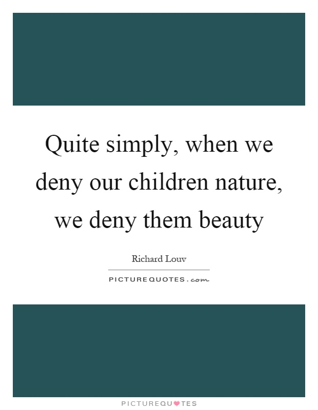 Quite simply, when we deny our children nature, we deny them beauty Picture Quote #1