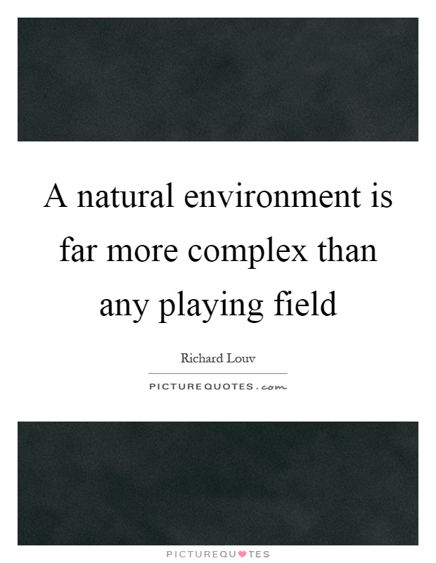 A natural environment is far more complex than any playing field Picture Quote #1