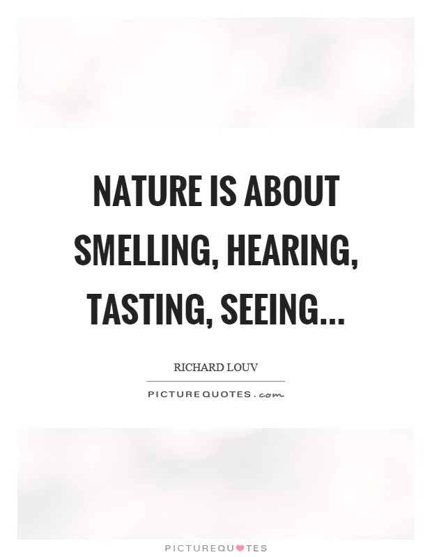 Nature is about smelling, hearing, tasting, seeing Picture Quote #1